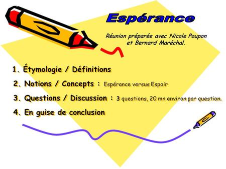 1. Étymologie / Définitions 2. Notions / Concepts : Espérance versus Espoir 3. Questions / Discussion : 3 questions, 20 mn environ par question. 4. En.
