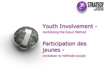 Youth Involvement - revitalising the Scout Method Participation des jeunes - revitaliser la méthode scoute.