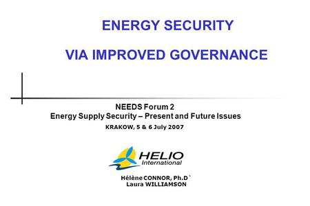 ENERGY SECURITY VIA IMPROVED GOVERNANCE NEEDS Forum 2 Energy Supply Security – Present and Future Issues KRAKOW, 5 & 6 July 2007 Hélène CONNOR, Ph.D` Laura.