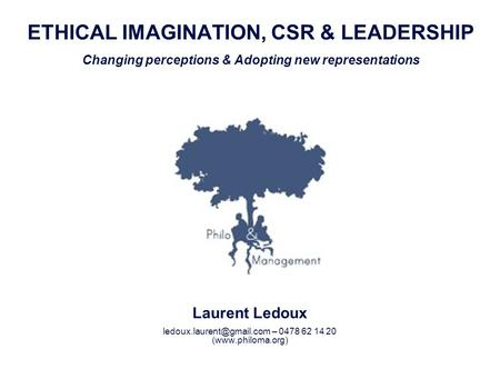 Ledoux.laurent@gmail.com – 0478 62 14 20 ETHICAL IMAGINATION, CSR & LEADERSHIP Changing perceptions & Adopting new representations Laurent Ledoux ledoux.laurent@gmail.com.