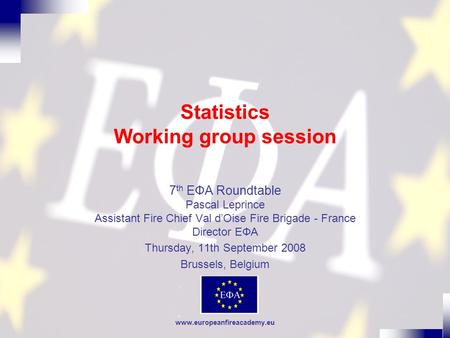 Www.europeanfireacademy.eu Statistics Working group session 7 th EФA Roundtable Pascal Leprince Assistant Fire Chief Val dOise Fire Brigade - France Director.