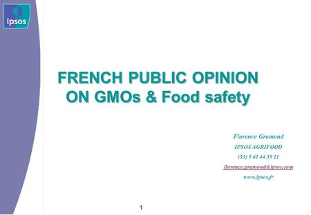 1 FRENCH PUBLIC OPINION ON GMOs & Food safety FRENCH PUBLIC OPINION ON GMOs & Food safety Florence Gramond IPSOS AGRIFOOD (33) 5 61 44 39 11