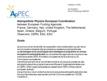 Astroparticle Physics European Coordination between European Funding Agencies: France, Germany, Italy, United Kingdom, The Netherlands, Spain, Greece,