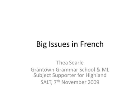 Big Issues in French Thea Searle Grantown Grammar School & ML Subject Supporter for Highland SALT, 7 th November 2009.