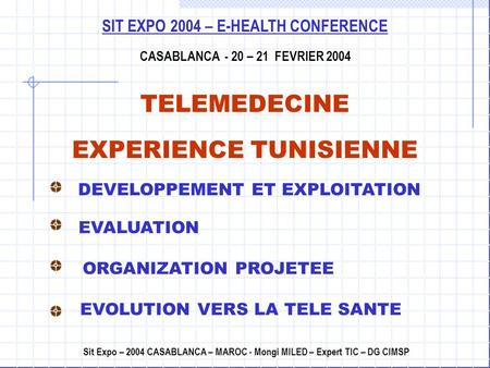 SIT EXPO 2004 – E-HEALTH CONFERENCE CASABLANCA - 20 – 21 FEVRIER 2004 TELEMEDECINE EXPERIENCE TUNISIENNE Sit Expo – 2004 CASABLANCA – MAROC - Mongi MILED.