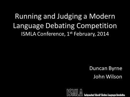 Running and Judging a Modern Language Debating Competition ISMLA Conference, 1 st February, 2014 Duncan Byrne John Wilson.