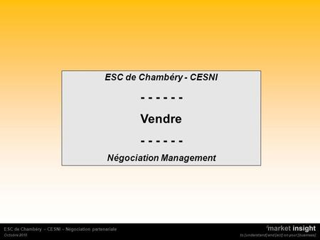 To [understand] and [act] on your [business] ESC de Chambéry – CESNI – Négociation partenariale Octobre 2010 ESC de Chambéry - CESNI - - - Vendre - - -