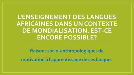 L'enseignement des langues africaines dans un contexte de mondialisation. Est-ce encore possible? Raisons socio-anthropologiques de motivation à l'apprentissage.