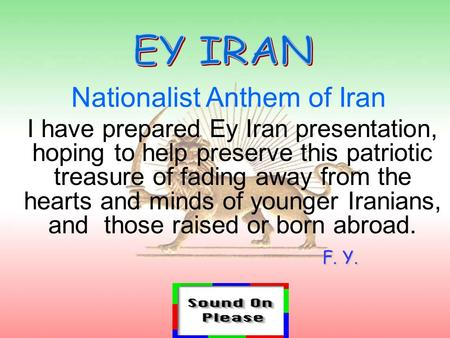 I have prepared Ey Iran presentation, hoping to help preserve this patriotic treasure of fading away from the hearts and minds of younger Iranians, and.