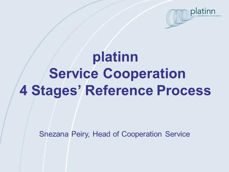 Platinn Service Cooperation 4 Stages Reference Process Snezana Peiry, Head of Cooperation Service.