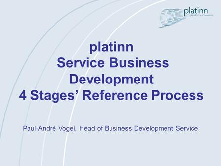 Platinn Service Business Development 4 Stages Reference Process Paul-André Vogel, Head of Business Development Service.
