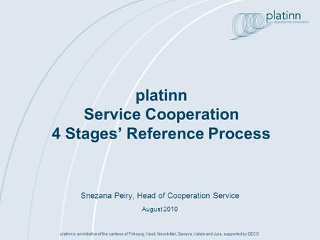 Platinn Service Cooperation 4 Stages Reference Process platinn is an initiative of the cantons of Fribourg, Vaud, Neuchâtel, Geneva, Valais and Jura, supported.