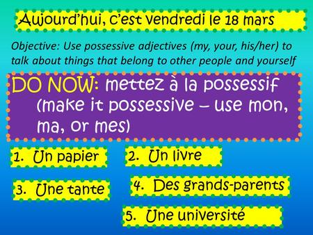 DO NOW: mettez à la possessif (make it possessive – use mon, ma, or mes) Aujourdhui, cest vendredi le 18 mars Objective: Use possessive adjectives (my,