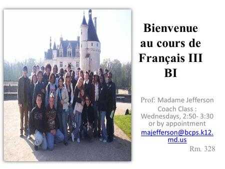 Bienvenue au cours de Français III BI Prof: Madame Jefferson Coach Class : Wednesdays, 2:50- 3:30 or by appointment md.us Rm. 328.