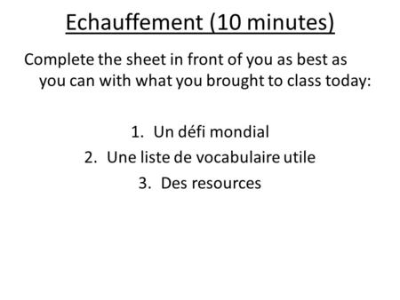 Echauffement (10 minutes) Complete the sheet in front of you as best as you can with what you brought to class today: 1.Un défi mondial 2.Une liste de.