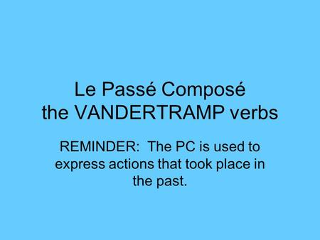 Le Passé Composé the VANDERTRAMP verbs REMINDER: The PC is used to express actions that took place in the past.