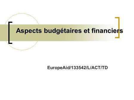 Aspects budgétaires et financiers EuropeAid/133542/L/ACT/TD.