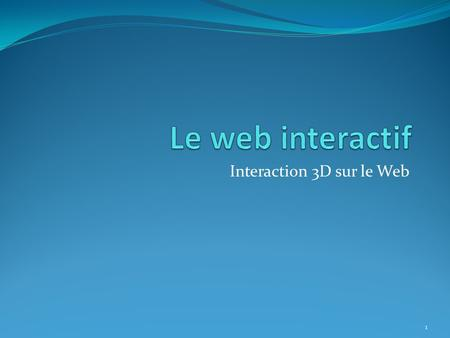 Interaction 3D sur le Web 1. Une application 3D sur le net Pourquoi ? ? 2.