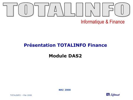 Informatique & Finance LTI Softinvest TOTALINFO – Mai 2008 MAI 2008 Présentation TOTALINFO Finance Module DAS2.