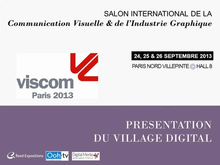PRESENTATION DU VILLAGE DIGITAL SALON INTERNATIONAL DE LA Communication Visuelle & de lIndustrie Graphique 24, 25 & 26 SEPTEMBRE 2013 PARIS NORD VILLEPINTE.