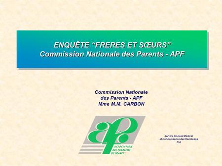 Commission Nationale des Parents - APF Mme M.M. CARBON Service Conseil Médical et Connaissance des Handicaps P.A ENQUÊTE FRERES ET SŒURS Commission Nationale.
