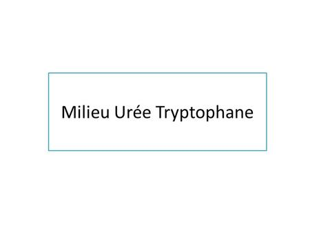 Milieu Urée Tryptophane. BUT Milieu didentification et de recherche de la tryptophanase ( par production dindole), de luréase et de la TDA (Tryptophane.