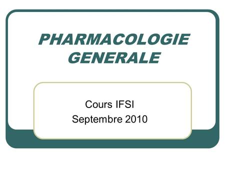 PHARMACOLOGIE GENERALE Cours IFSI Septembre 2010.