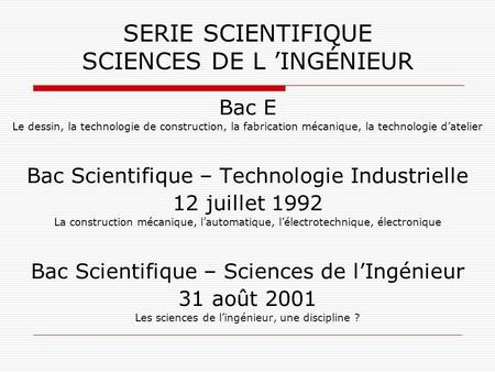 SERIE SCIENTIFIQUE SCIENCES DE L INGÉNIEUR Bac E Le dessin, la technologie de construction, la fabrication mécanique, la technologie datelier Bac Scientifique.