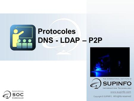 Www.supinfo.com Copyright © SUPINFO. All rights reserved Protocoles DNS - LDAP – P2P.
