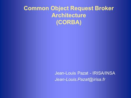Common Object Request Broker Architecture (CORBA) Jean-Louis Pazat - IRISA/INSA