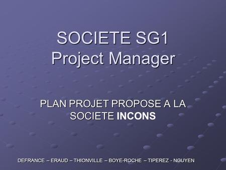 SOCIETE SG1 Project Manager PLAN PROJET PROPOSE A LA SOCIETE PLAN PROJET PROPOSE A LA SOCIETE INCONS DEFRANCE – ERAUD – THIONVILLE – BOYE-ROCHE – TIPEREZ.