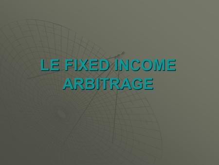 LE FIXED INCOME ARBITRAGE. LES STRATEGIES DARBITRAGE DE TAUX Larbitrage au sens pur : LONG & SHORT Larbitrage au sens pur : LONG & SHORT Larbitrage au.