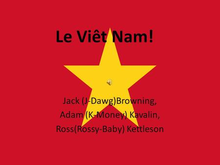 Le Viêt Nam! Jack (J-Dawg)Browning, Adam (K-Money) Kavalin, Ross(Rossy-Baby) Kettleson.