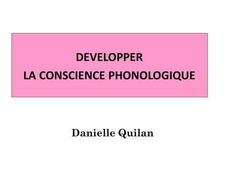 DEVELOPPER LA CONSCIENCE PHONOLOGIQUE Danielle Quilan.
