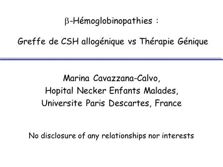 -Hémoglobinopathies : Greffe de CSH allogénique vs Thérapie Génique Marina Cavazzana-Calvo, Hopital Necker Enfants Malades, Universite Paris Descartes,