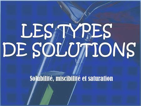 Solubilité, miscibilité et saturation. Les types de solutions SOLUTION: Mélange homogène de deux substances ou plus SOLVANT : Substance en plus grande.