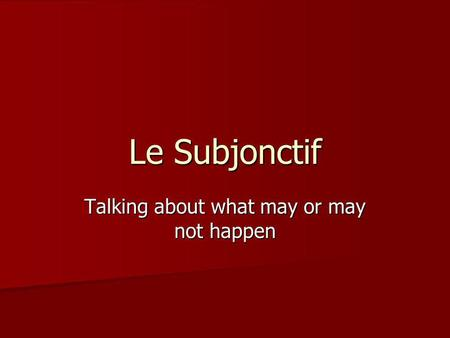 Le Subjonctif Talking about what may or may not happen.