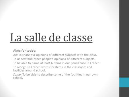 La salle de classe Aims for today: All: To share our opinions of different subjects with the class. To understand other peoples opinions of different subjects.