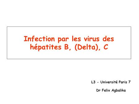 Infection par les virus des hépatites B, (Delta), C L3 - Université Paris 7 Dr Felix Agbalika.