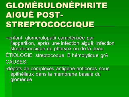 GLOMÉRULONÉPHRITE AIGUË POST- STREPTOCOCCIQUE =enfant glomerulopatii caractérisée par l'apparition, après une infection aiguë; infection streptococcique.