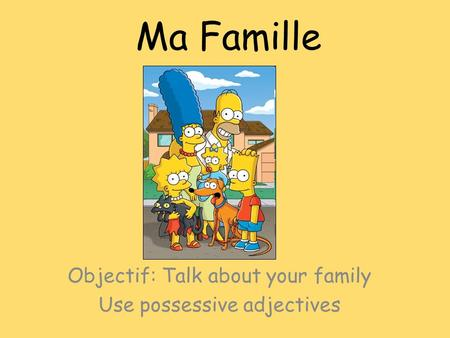 Ma Famille Objectif: Talk about your family Use possessive adjectives.