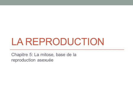 LA REPRODUCTION Chapitre 5: La mitose, base de la reproduction asexuée.