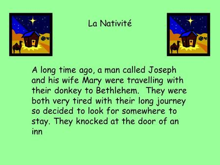 La Nativité A long time ago, a man called Joseph and his wife Mary were travelling with their donkey to Bethlehem. They were both very tired with their.