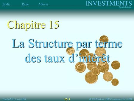 The McGraw-Hill Companies, Inc., 1999 INVESTMENTS Fourth Edition Bodie Kane Marcus Irwin/McGraw-Hill 15-1 La Structure par terme des taux dintérêt Chapitre.