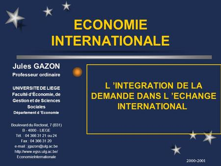 2000-2001 ECONOMIE INTERNATIONALE L INTEGRATION DE LA DEMANDE DANS L ECHANGE INTERNATIONAL Jules GAZON Professeur ordinaire UNIVERSITE DE LIEGE Faculté.