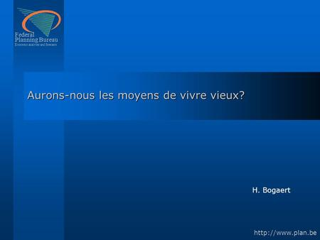 Federal Planning Bureau Economic analyses and forecasts  Aurons-nous les moyens de vivre vieux? H. Bogaert.