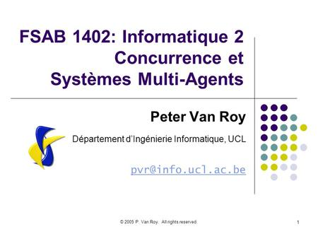 © 2005 P. Van Roy. All rights reserved. 1 FSAB 1402: Informatique 2 Concurrence et Systèmes Multi-Agents Peter Van Roy Département dIngénierie Informatique,