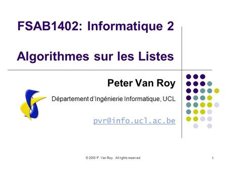 © 2005 P. Van Roy. All rights reserved. 1 FSAB1402: Informatique 2 Algorithmes sur les Listes Peter Van Roy Département dIngénierie Informatique, UCL