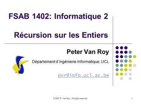 © 2007 P. Van Roy. All rights reserved. 1 FSAB 1402: Informatique 2 Récursion sur les Entiers Peter Van Roy Département dIngénierie Informatique, UCL
