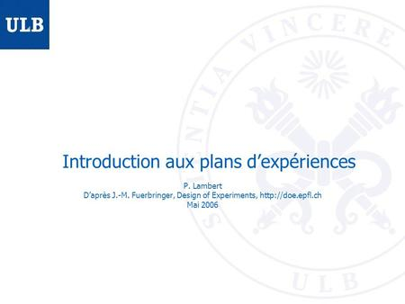 Introduction aux plans dexpériences P. Lambert Daprès J.-M. Fuerbringer, Design of Experiments,  Mai 2006.